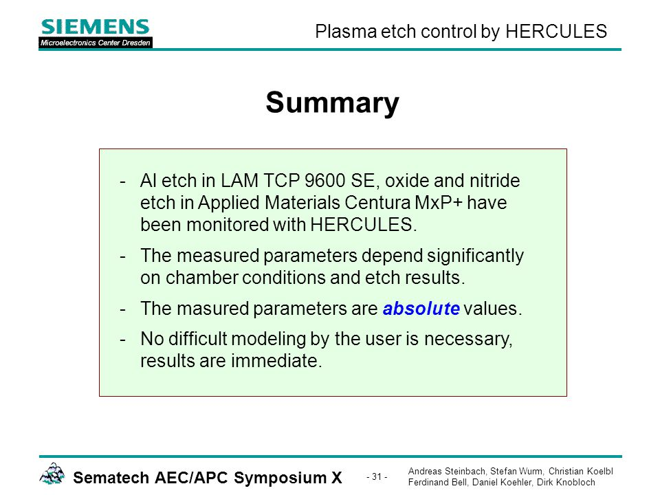 Andreas Steinbach, Stefan Wurm, Christian Koelbl Ferdinand Bell, Daniel Koehler, Dirk Knobloch Sematech AEC/APC Symposium X - 31 - Plasma etch control by HERCULES Summary -Al etch in LAM TCP 9600 SE, oxide and nitride etch in Applied Materials Centura MxP+ have been monitored with HERCULES.