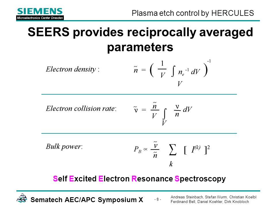 Andreas Steinbach, Stefan Wurm, Christian Koelbl Ferdinand Bell, Daniel Koehler, Dirk Knobloch Sematech AEC/APC Symposium X - 8 - Plasma etch control by HERCULES SEERS provides reciprocally averaged parameters Self Excited Electron Resonance Spectroscopy
