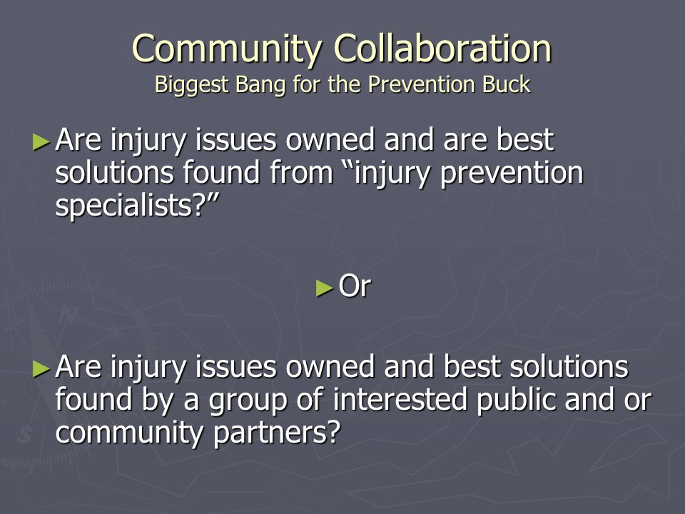 Community Collaboration Biggest Bang for the Prevention Buck ► Are injury issues owned and are best solutions found from injury prevention specialists? ► Or ► Are injury issues owned and best solutions found by a group of interested public and or community partners?