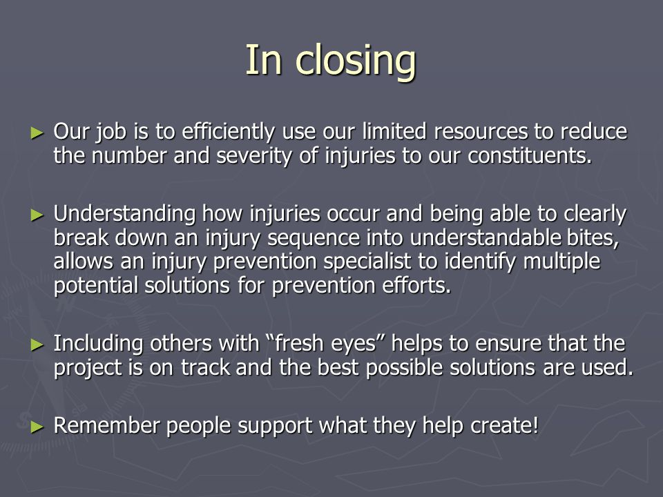 In closing ► Our job is to efficiently use our limited resources to reduce the number and severity of injuries to our constituents. ► Understanding ho