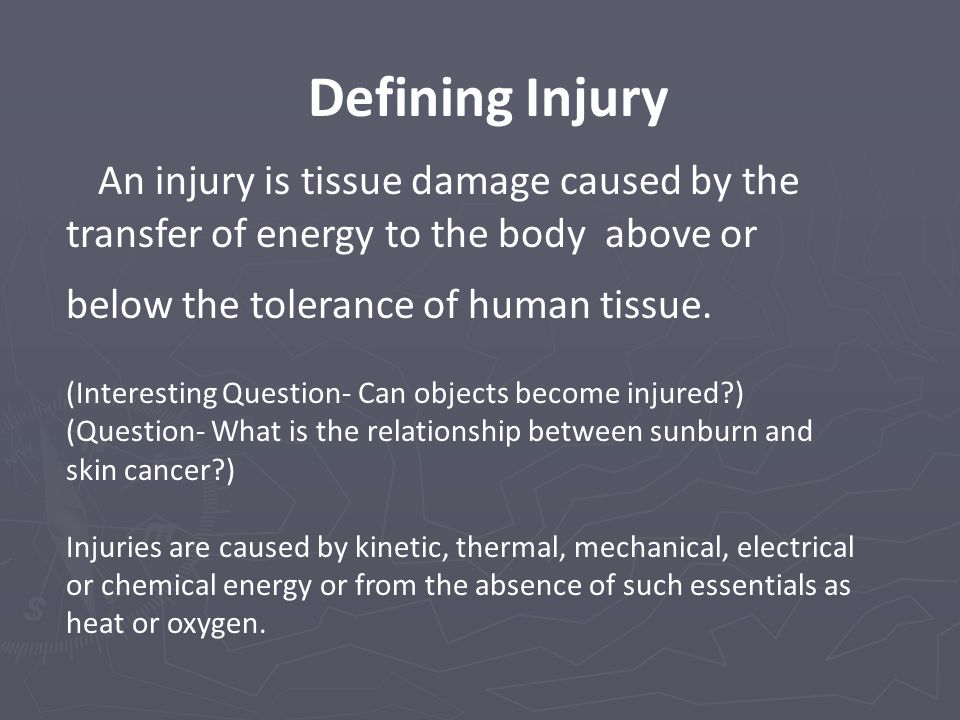 Defining Injury An injury is tissue damage caused by the transfer of energy to the body above or below the tolerance of human tissue. (Interesting Que