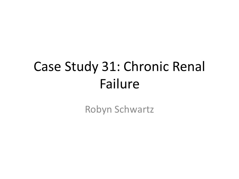 Case Study 31: Chronic Renal Failure Robyn Schwartz