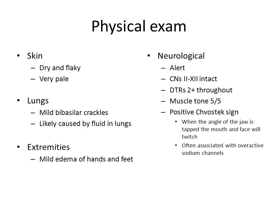 Physical exam Skin – Dry and flaky – Very pale Lungs – Mild bibasilar crackles – Likely caused by fluid in lungs Extremities – Mild edema of hands and