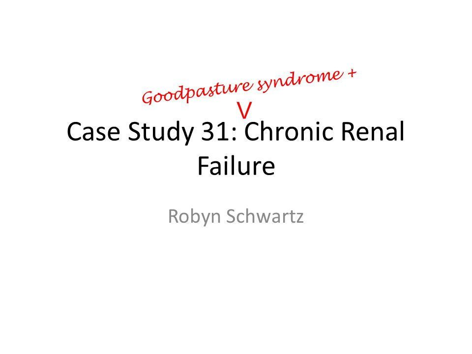 Case Study 31: Chronic Renal Failure Robyn Schwartz V Goodpasture syndrome +