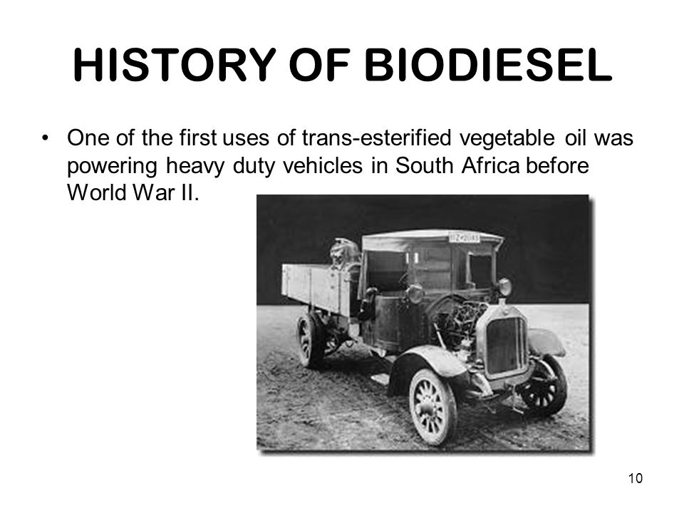 10 HISTORY OF BIODIESEL One of the first uses of trans-esterified vegetable oil was powering heavy duty vehicles in South Africa before World War II.