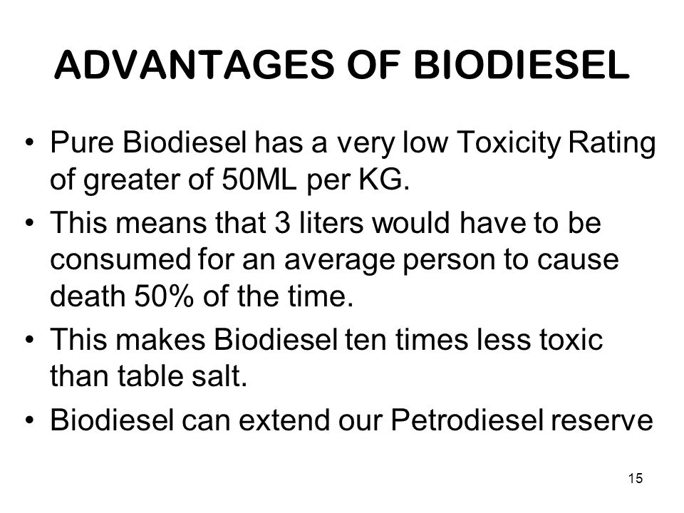 15 ADVANTAGES OF BIODIESEL Pure Biodiesel has a very low Toxicity Rating of greater of 50ML per KG. This means that 3 liters would have to be consumed