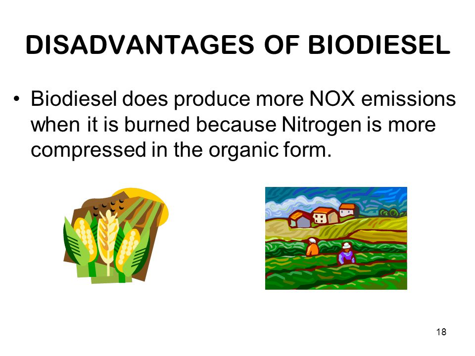 18 DISADVANTAGES OF BIODIESEL Biodiesel does produce more NOX emissions when it is burned because Nitrogen is more compressed in the organic form.