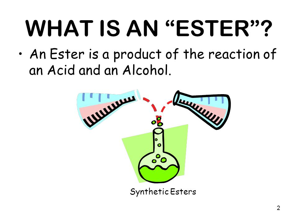 "2 WHAT IS AN ""ESTER""? An Ester is a product of the reaction of an Acid and an Alcohol. Synthetic Esters"