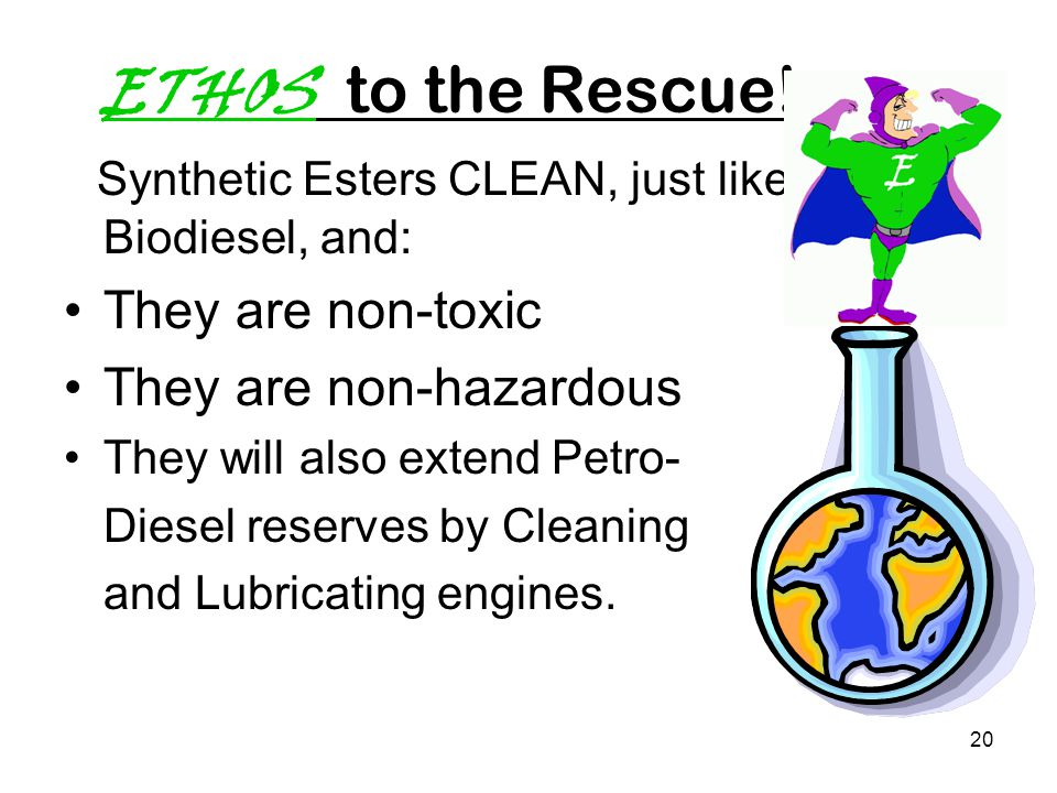20 ETHOS to the Rescue! Synthetic Esters CLEAN, just like Biodiesel, and: They are non-toxic They are non-hazardous They will also extend Petro- Diese
