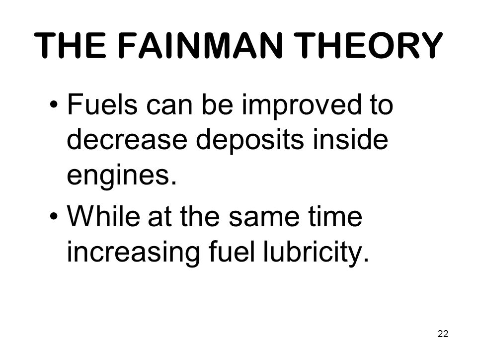 22 THE FAINMAN THEORY Fuels can be improved to decrease deposits inside engines.