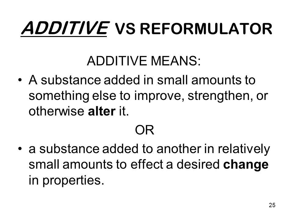 25 ADDITIVE VS REFORMULATOR ADDITIVE MEANS: A substance added in small amounts to something else to improve, strengthen, or otherwise alter it.