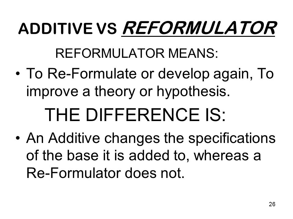 26 ADDITIVE VS REFORMULATOR REFORMULATOR MEANS: To Re-Formulate or develop again, To improve a theory or hypothesis. THE DIFFERENCE IS: An Additive ch