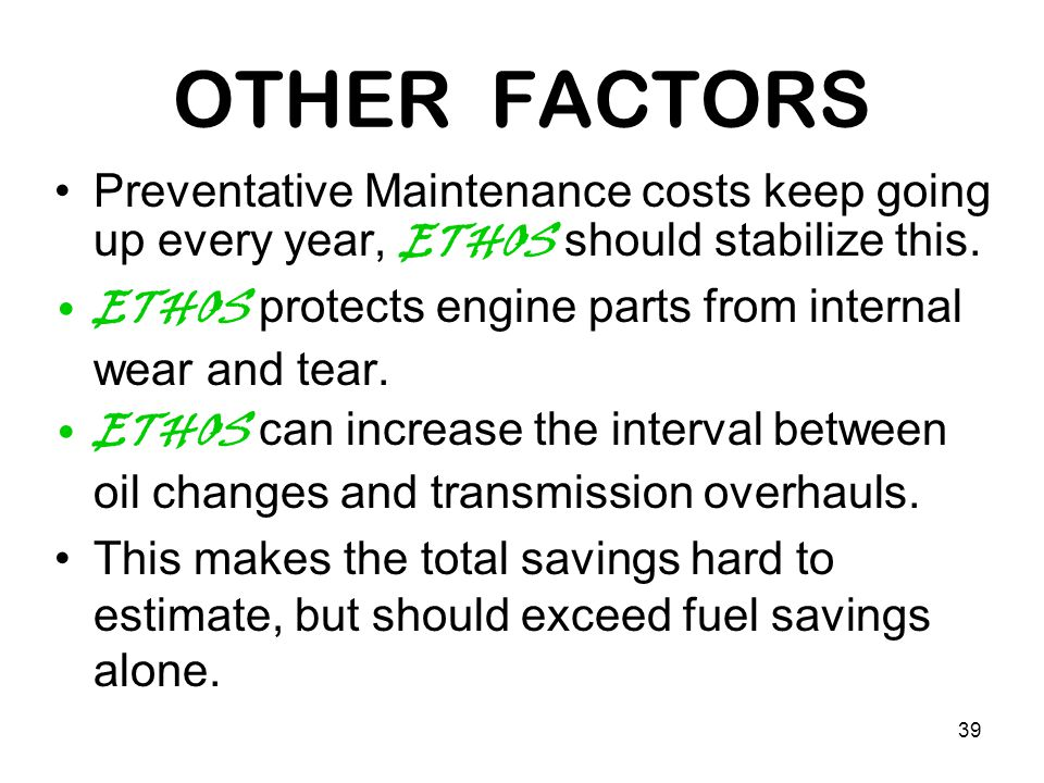 39 OTHER FACTORS Preventative Maintenance costs keep going up every year, ETHOS should stabilize this. ETHOS protects engine parts from internal wear