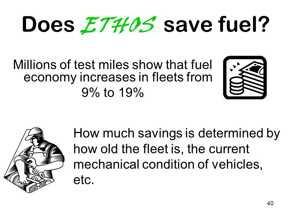 40 Does ETHOS save fuel? Millions of test miles show that fuel economy increases in fleets from 9% to 19% How much savings is determined by how old th