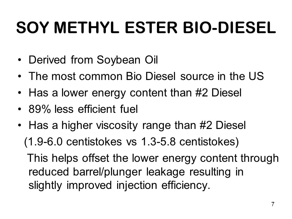 7 SOY METHYL ESTER BIO-DIESEL Derived from Soybean Oil The most common Bio Diesel source in the US Has a lower energy content than #2 Diesel 89% less efficient fuel Has a higher viscosity range than #2 Diesel (1.9-6.0 centistokes vs 1.3-5.8 centistokes) This helps offset the lower energy content through reduced barrel/plunger leakage resulting in slightly improved injection efficiency.