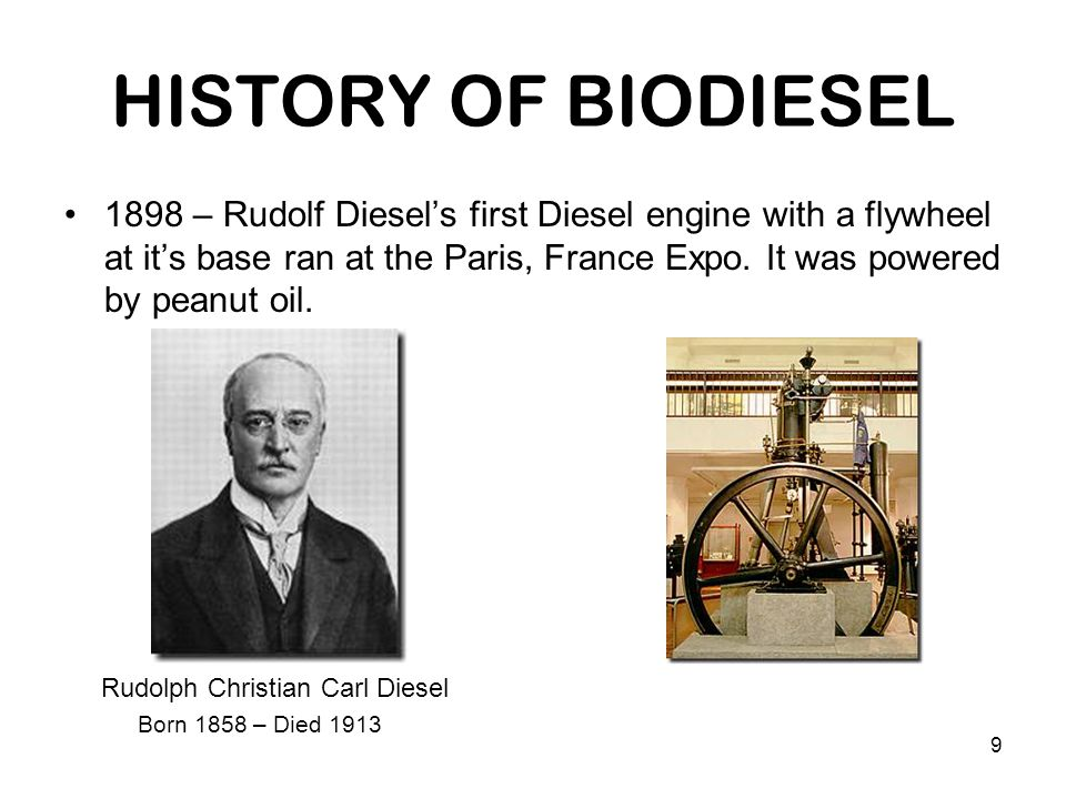 9 HISTORY OF BIODIESEL 1898 – Rudolf Diesel's first Diesel engine with a flywheel at it's base ran at the Paris, France Expo. It was powered by peanut