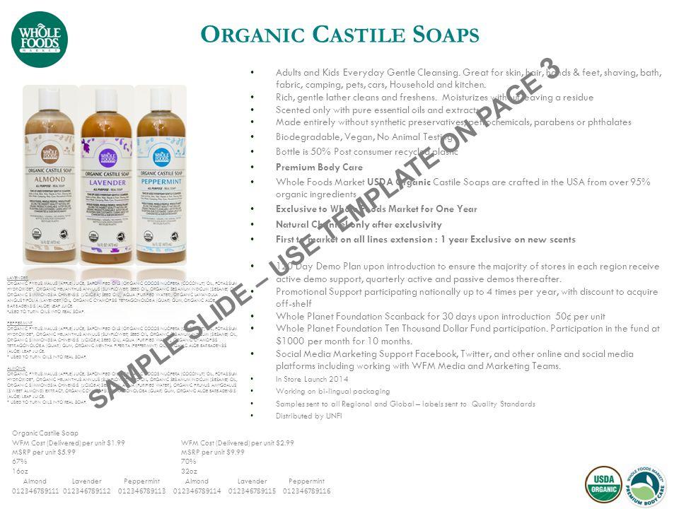 Organic Castile Soap WFM Cost (Delivered) per unit $1.99 WFM Cost (Delivered) per unit $2.99 MSRP per unit $5.99 67% MSRP per unit $9.99 70% 16oz 32oz AlmondLavenderPeppermintAlmondLavenderPeppermint 012346789111012346789112012346789113012346789114012346789115012346789116 O RGANIC C ASTILE S OAPS LAVENDER ORGANIC PYRUS MALUS (APPLE) JUICE, SAPONIFIED OILS (ORGANIC COCOS NUCIFERA [COCONUT] OIL, POTASSIUM HYDROXIDE*, ORGANIC HELIANTHUS ANNUUS [SUNFLOWER] SEED OIL, ORGANIC SESAMUM INDICUM [SESAME] OIL, ORGANIC SIMMONDSIA CHINENSIS [JOJOBA] SEED OIL), AQUA (PURIFIED WATER), ORGANIC LAVANDULA ANGUSTIFOLIA (LAVENDER) OIL, ORGANIC CYAMOPSIS TETRAGONOLOBA (GUAR) GUM, ORGANIC ALOE BARBADENSIS (ALOE) LEAF JUICE.