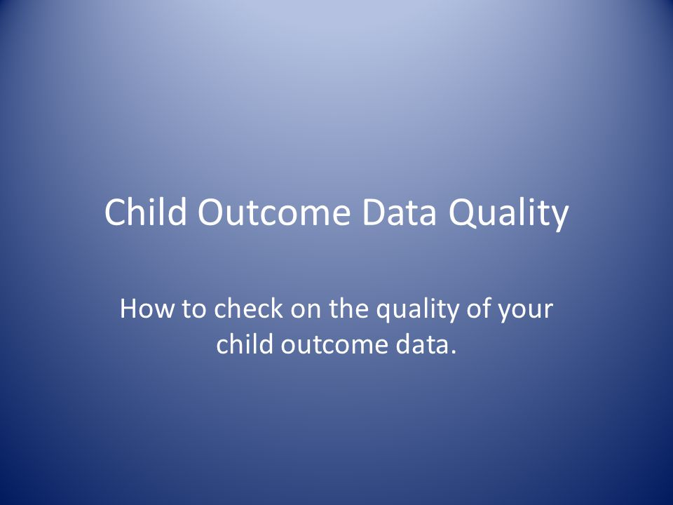 Child Outcome Data Quality How to check on the quality of your child outcome data.