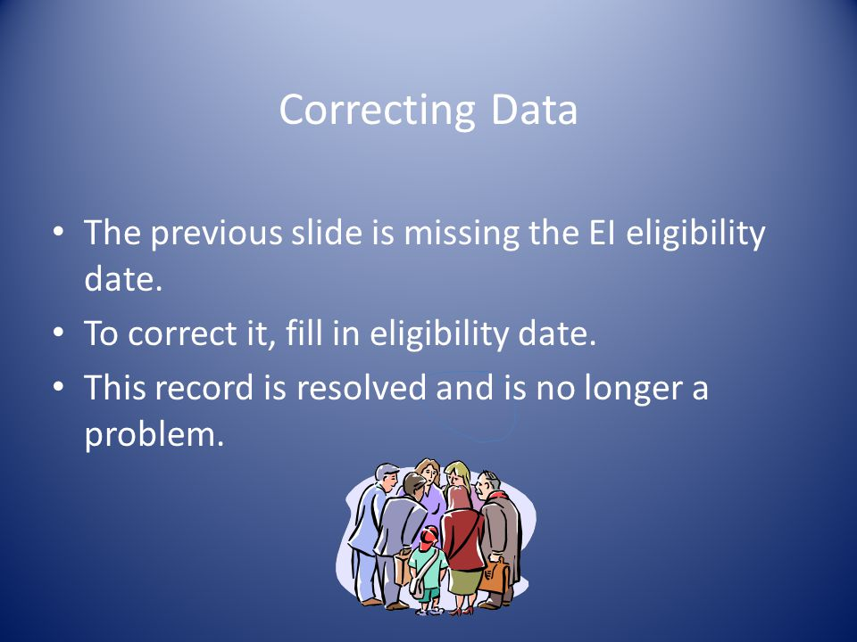 Correcting Data The previous slide is missing the EI eligibility date.