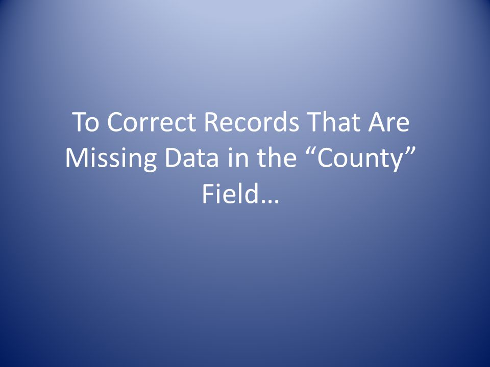To Correct Records That Are Missing Data in the County Field…