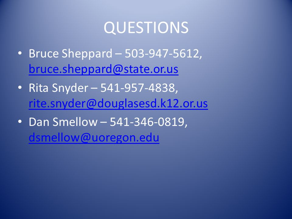 QUESTIONS Bruce Sheppard – 503-947-5612, bruce.sheppard@state.or.us bruce.sheppard@state.or.us Rita Snyder – 541-957-4838, rite.snyder@douglasesd.k12.
