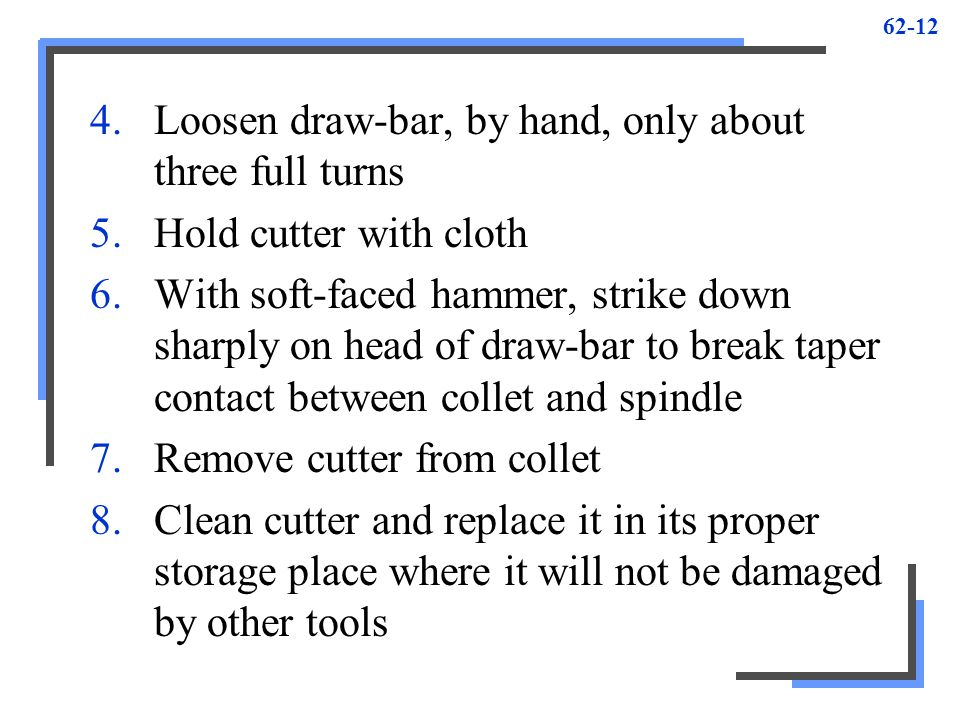 62-12 4.Loosen draw-bar, by hand, only about three full turns 5.Hold cutter with cloth 6.With soft-faced hammer, strike down sharply on head of draw-b