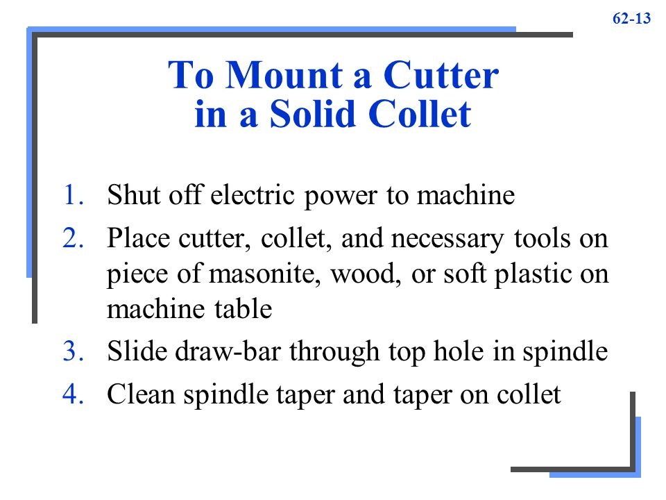 62-13 To Mount a Cutter in a Solid Collet 1.Shut off electric power to machine 2.Place cutter, collet, and necessary tools on piece of masonite, wood,