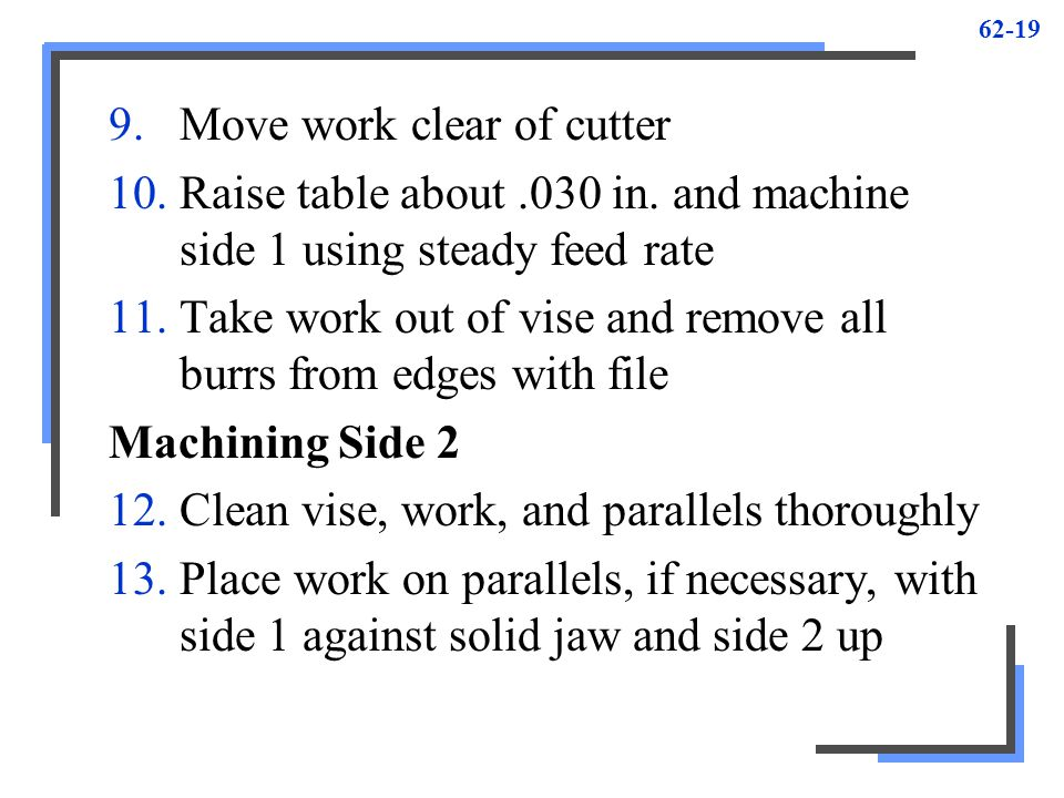 62-19 9.Move work clear of cutter 10.Raise table about.030 in. and machine side 1 using steady feed rate 11.Take work out of vise and remove all burrs