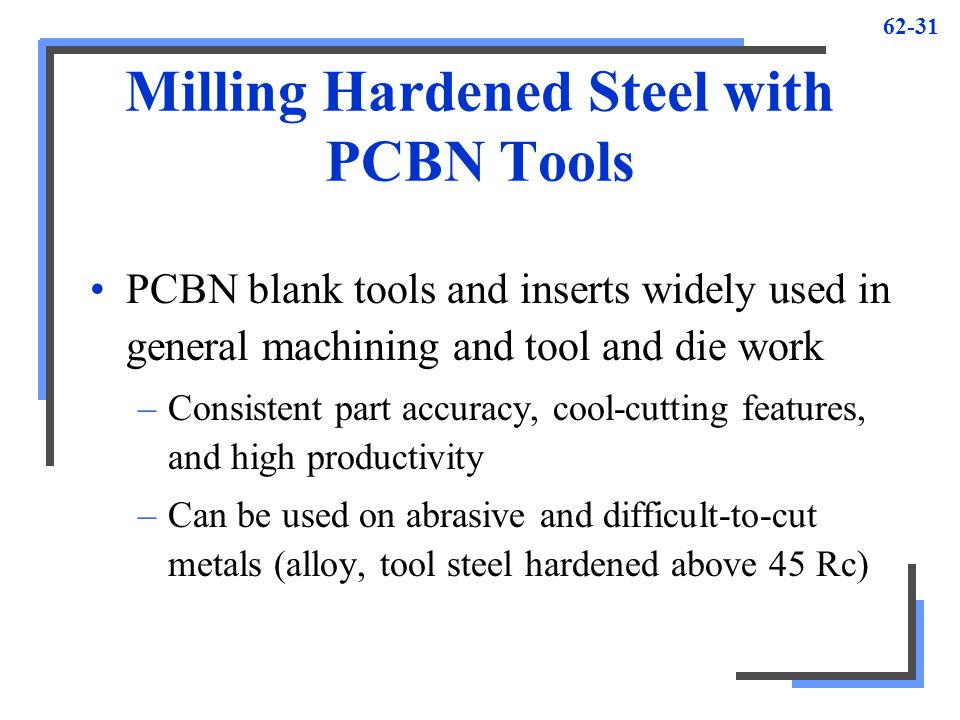 62-31 Milling Hardened Steel with PCBN Tools PCBN blank tools and inserts widely used in general machining and tool and die work –Consistent part accu