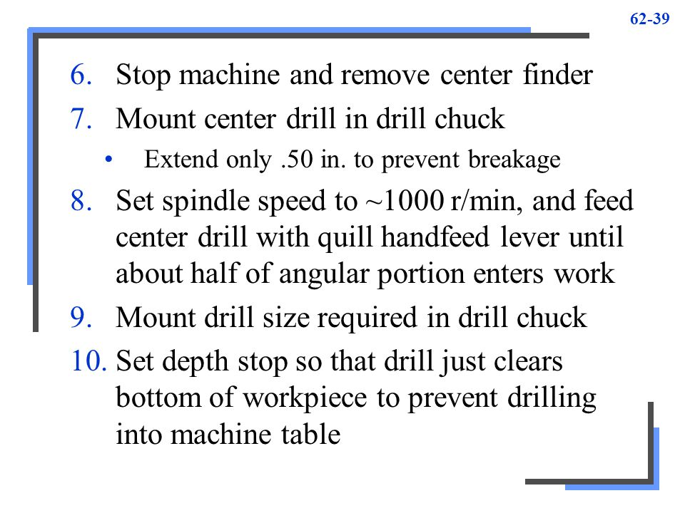 62-39 6.Stop machine and remove center finder 7.Mount center drill in drill chuck Extend only.50 in. to prevent breakage 8.Set spindle speed to ~1000