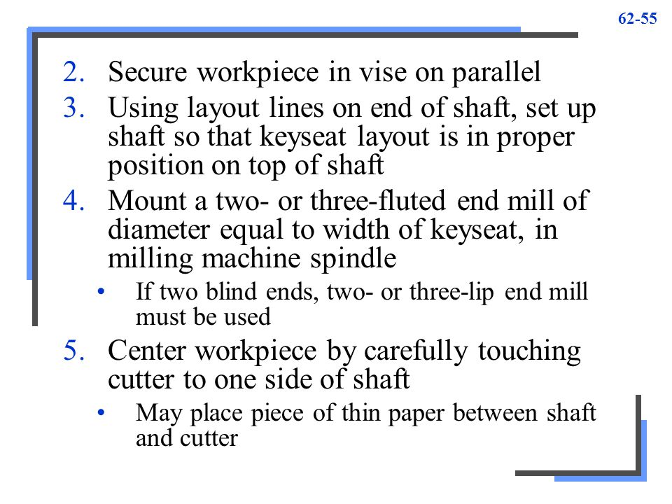 62-55 2.Secure workpiece in vise on parallel 3.Using layout lines on end of shaft, set up shaft so that keyseat layout is in proper position on top of