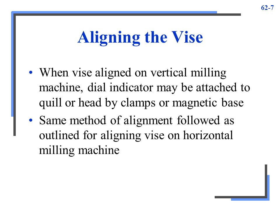 62-7 Aligning the Vise When vise aligned on vertical milling machine, dial indicator may be attached to quill or head by clamps or magnetic base Same