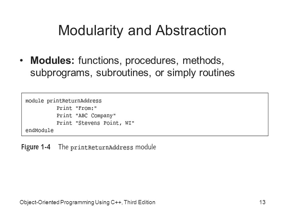 Object-Oriented Programming Using C++, Third Edition13 Modularity and Abstraction Modules: functions, procedures, methods, subprograms, subroutines, or simply routines