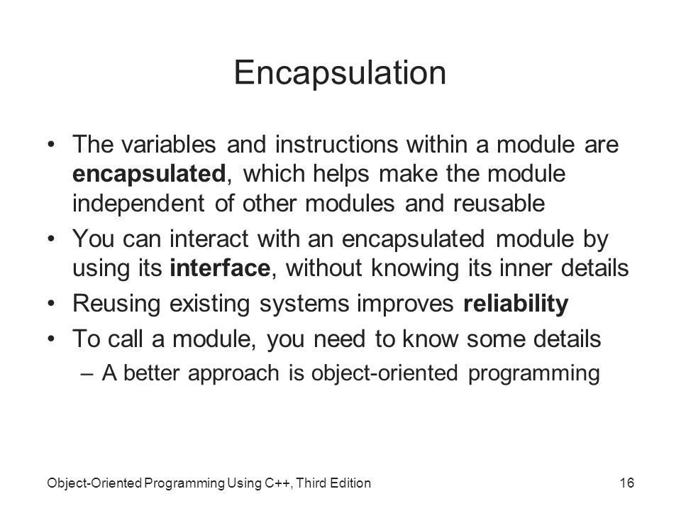 Object-Oriented Programming Using C++, Third Edition16 Encapsulation The variables and instructions within a module are encapsulated, which helps make