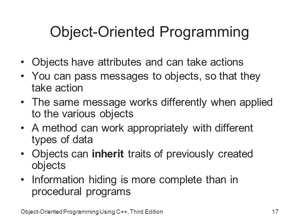 Object-Oriented Programming Using C++, Third Edition17 Object-Oriented Programming Objects have attributes and can take actions You can pass messages