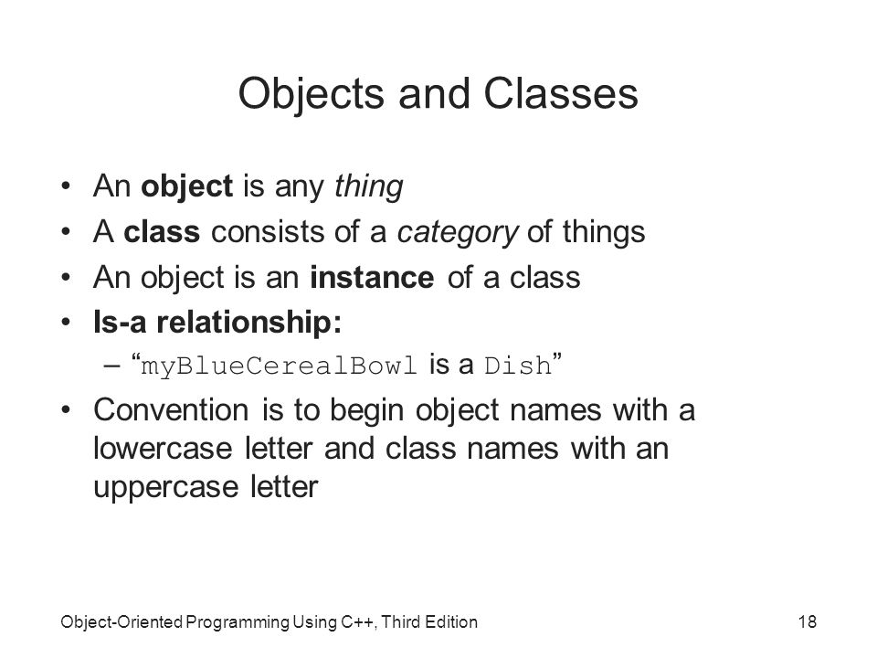 Object-Oriented Programming Using C++, Third Edition18 Objects and Classes An object is any thing A class consists of a category of things An object is an instance of a class Is-a relationship: – myBlueCerealBowl is a Dish Convention is to begin object names with a lowercase letter and class names with an uppercase letter