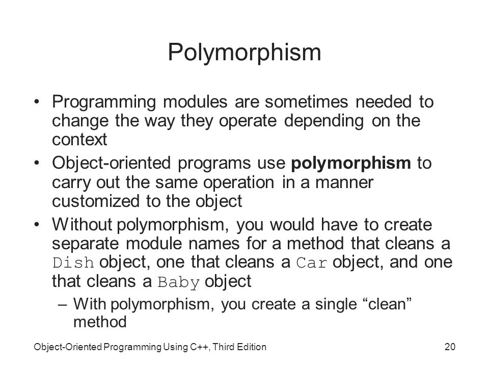 Object-Oriented Programming Using C++, Third Edition20 Polymorphism Programming modules are sometimes needed to change the way they operate depending on the context Object-oriented programs use polymorphism to carry out the same operation in a manner customized to the object Without polymorphism, you would have to create separate module names for a method that cleans a Dish object, one that cleans a Car object, and one that cleans a Baby object –With polymorphism, you create a single clean method