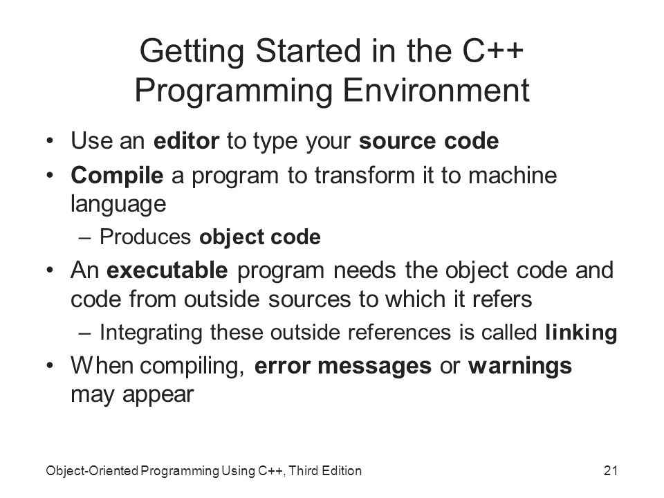 Object-Oriented Programming Using C++, Third Edition21 Getting Started in the C++ Programming Environment Use an editor to type your source code Compile a program to transform it to machine language –Produces object code An executable program needs the object code and code from outside sources to which it refers –Integrating these outside references is called linking When compiling, error messages or warnings may appear