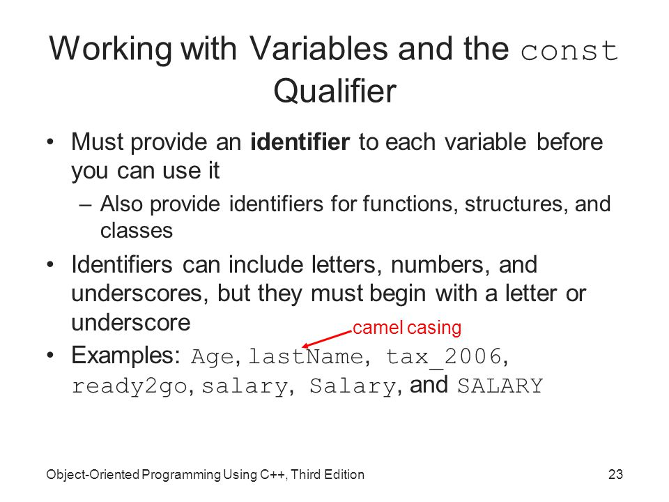 Object-Oriented Programming Using C++, Third Edition23 Working with Variables and the const Qualifier Must provide an identifier to each variable before you can use it –Also provide identifiers for functions, structures, and classes Identifiers can include letters, numbers, and underscores, but they must begin with a letter or underscore Examples: Age, lastName, tax_2006, ready2go, salary, Salary, and SALARY camel casing