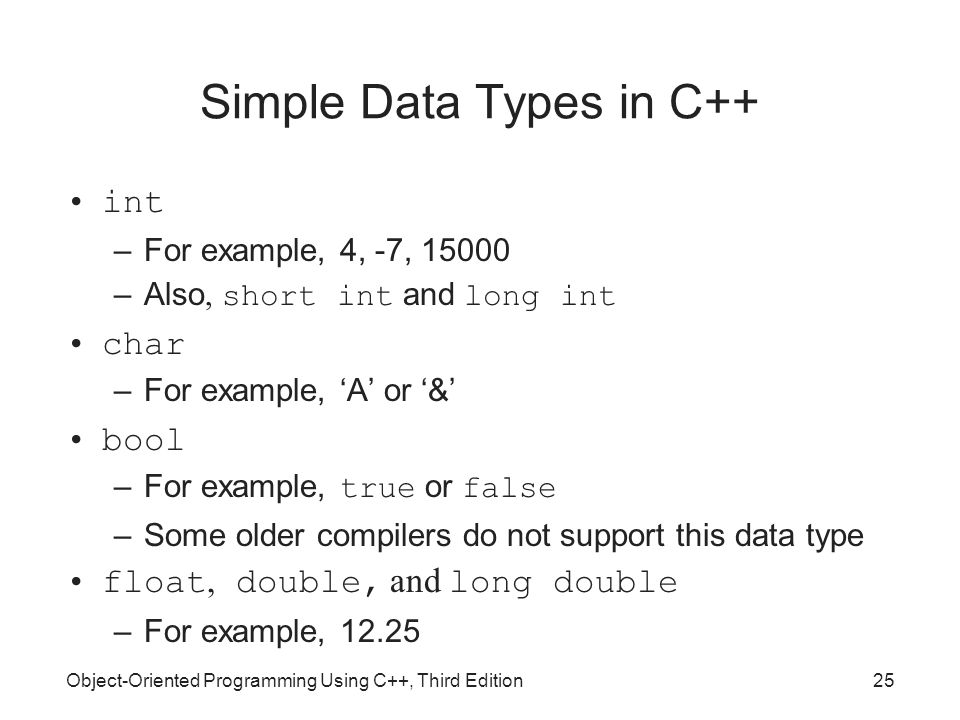 Object-Oriented Programming Using C++, Third Edition25 Simple Data Types in C++ int –For example, 4, -7, 15000 –Also, short int and long int char –For example, 'A' or '&' bool –For example, true or false –Some older compilers do not support this data type float, double, and long double –For example, 12.25