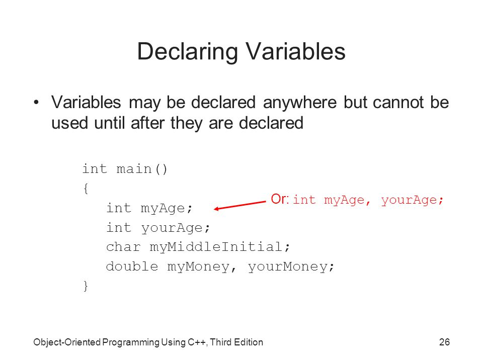 Object-Oriented Programming Using C++, Third Edition26 Declaring Variables Variables may be declared anywhere but cannot be used until after they are declared int main() { int myAge; int yourAge; char myMiddleInitial; double myMoney, yourMoney; } Or: int myAge, yourAge;