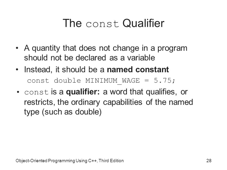 Object-Oriented Programming Using C++, Third Edition28 The const Qualifier A quantity that does not change in a program should not be declared as a variable Instead, it should be a named constant const double MINIMUM_WAGE = 5.75; const is a qualifier: a word that qualifies, or restricts, the ordinary capabilities of the named type (such as double)