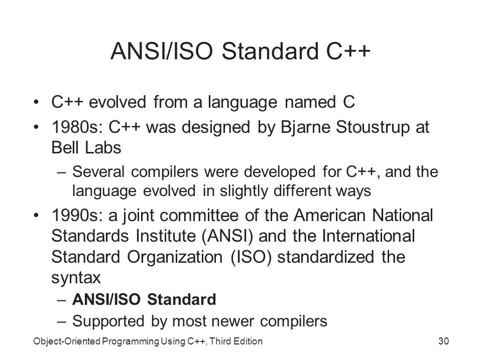 Object-Oriented Programming Using C++, Third Edition30 ANSI/ISO Standard C++ C++ evolved from a language named C 1980s: C++ was designed by Bjarne Sto