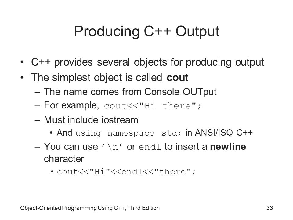 Object-Oriented Programming Using C++, Third Edition33 Producing C++ Output C++ provides several objects for producing output The simplest object is c