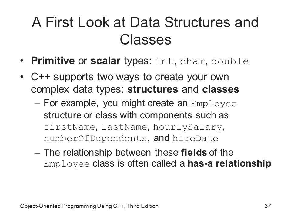 Object-Oriented Programming Using C++, Third Edition37 A First Look at Data Structures and Classes Primitive or scalar types: int, char, double C++ su