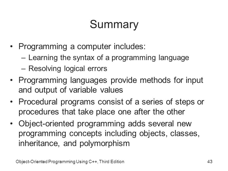 Object-Oriented Programming Using C++, Third Edition43 Summary Programming a computer includes: –Learning the syntax of a programming language –Resolving logical errors Programming languages provide methods for input and output of variable values Procedural programs consist of a series of steps or procedures that take place one after the other Object-oriented programming adds several new programming concepts including objects, classes, inheritance, and polymorphism