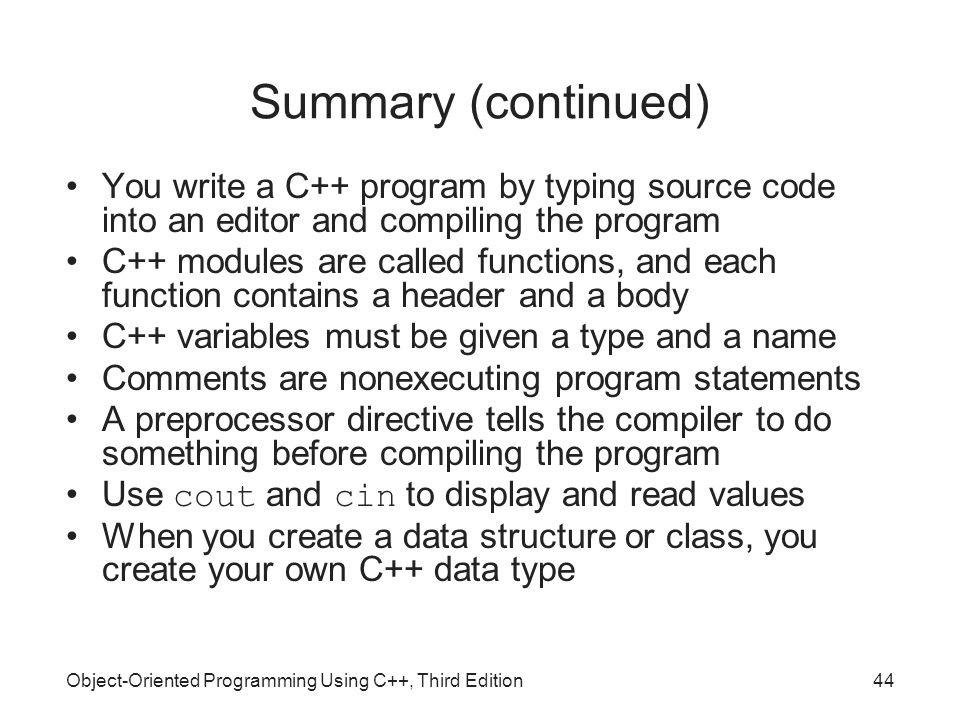 Object-Oriented Programming Using C++, Third Edition44 Summary (continued) You write a C++ program by typing source code into an editor and compiling the program C++ modules are called functions, and each function contains a header and a body C++ variables must be given a type and a name Comments are nonexecuting program statements A preprocessor directive tells the compiler to do something before compiling the program Use cout and cin to display and read values When you create a data structure or class, you create your own C++ data type