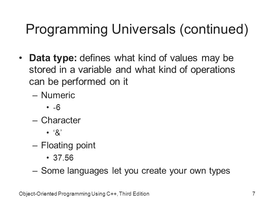 Object-Oriented Programming Using C++, Third Edition7 Programming Universals (continued) Data type: defines what kind of values may be stored in a variable and what kind of operations can be performed on it –Numeric -6 –Character '&' –Floating point 37.56 –Some languages let you create your own types