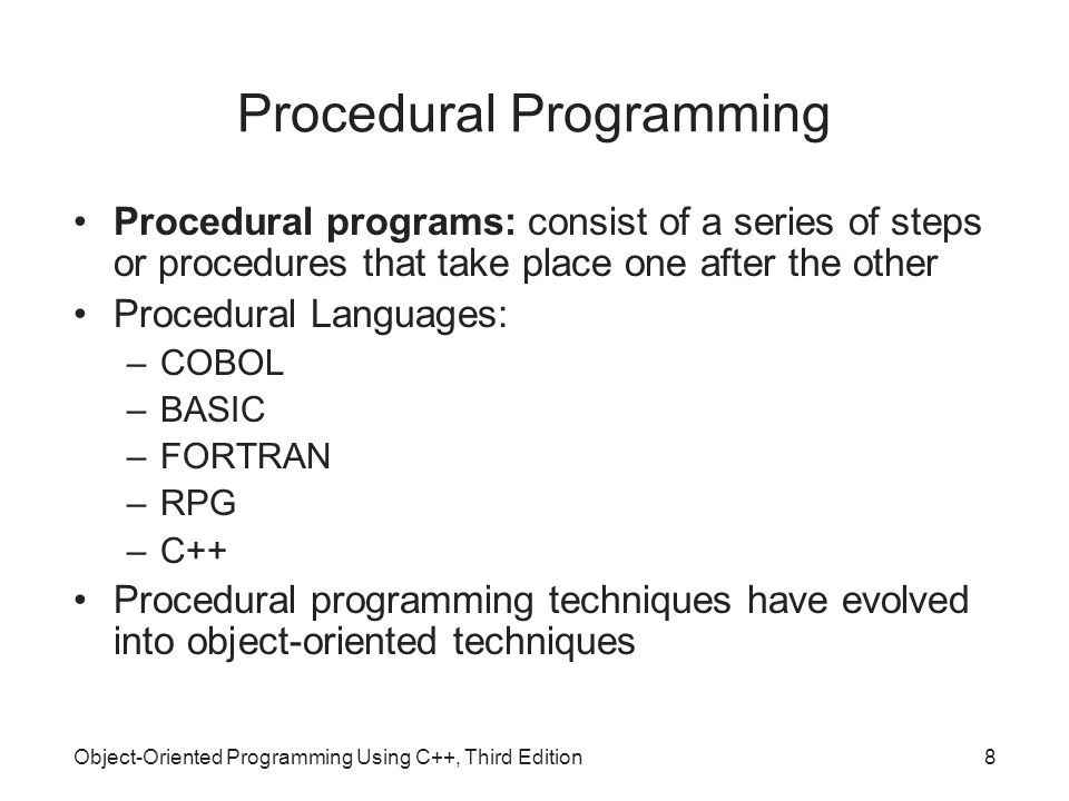 Object-Oriented Programming Using C++, Third Edition8 Procedural Programming Procedural programs: consist of a series of steps or procedures that take