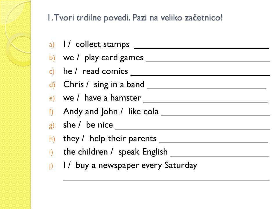 1. Tvori trdilne povedi. Pazi na veliko začetnico! a) I / collect stamps __________________________ b) we / play card games ________________________ c